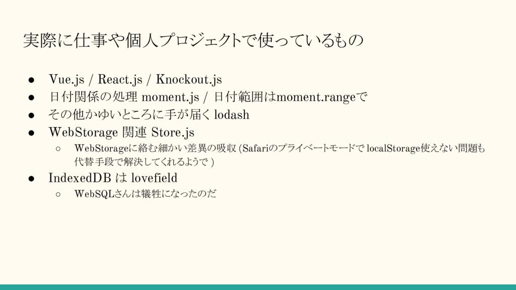実際に仕事や個人プロジェクトで使っているもの ● Vue.js / React.js / Kn...
