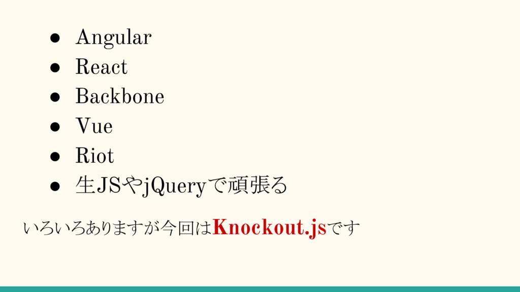 ● Angular ● React ● Backbone ● Vue ● Riot ● 生JS...