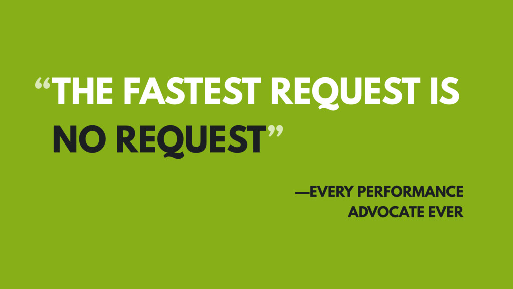 """THE FASTEST REQUEST IS NO REQUEST"" —EVERY PERF..."