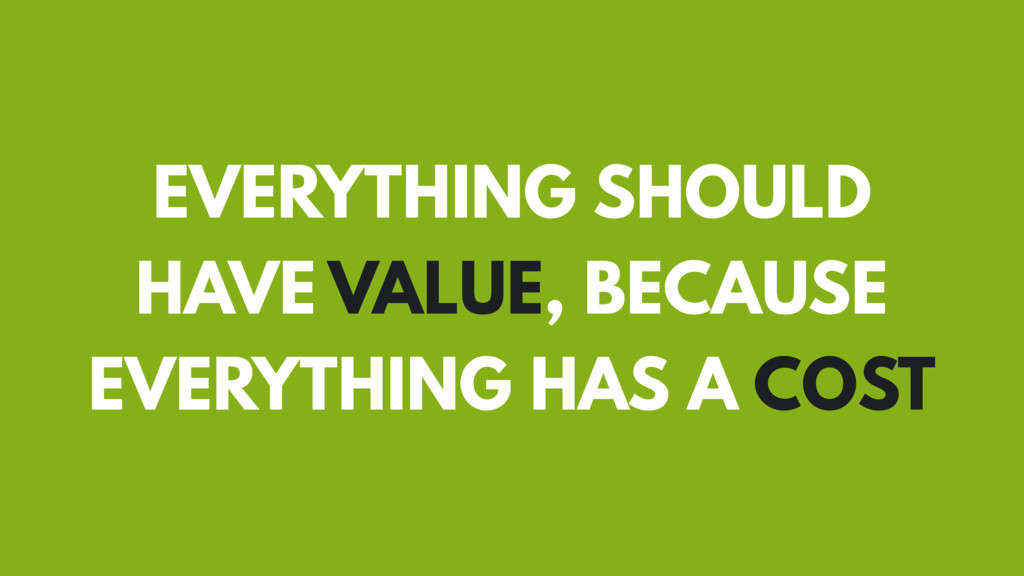 EVERYTHING SHOULD HAVE VALUE, BECAUSE EVERYTHIN...