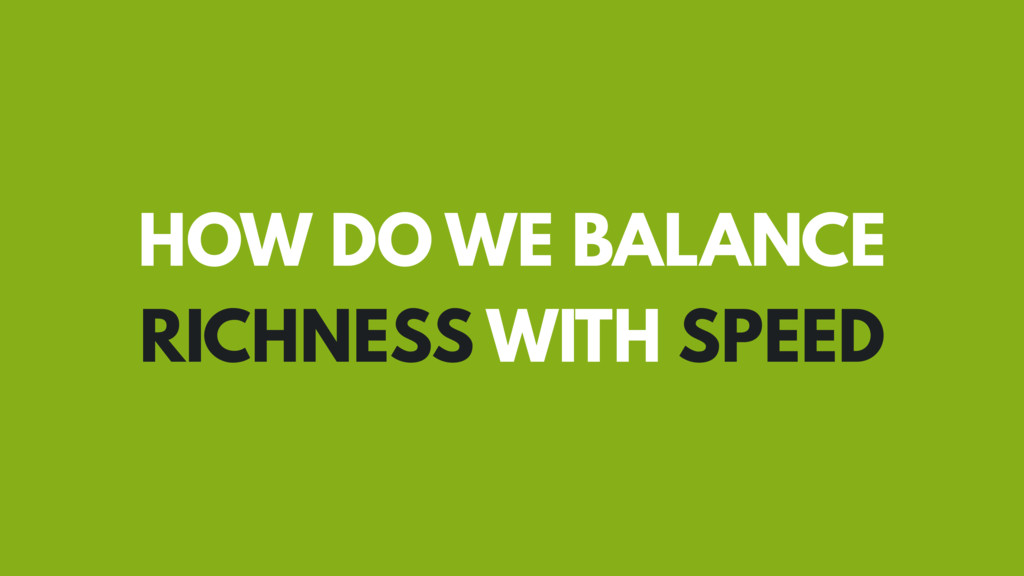 HOW DO WE BALANCE RICHNESS WITH SPEED