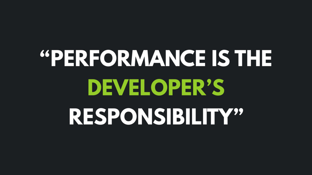 """PERFORMANCE IS THE DEVELOPER'S RESPONSIBILITY"""