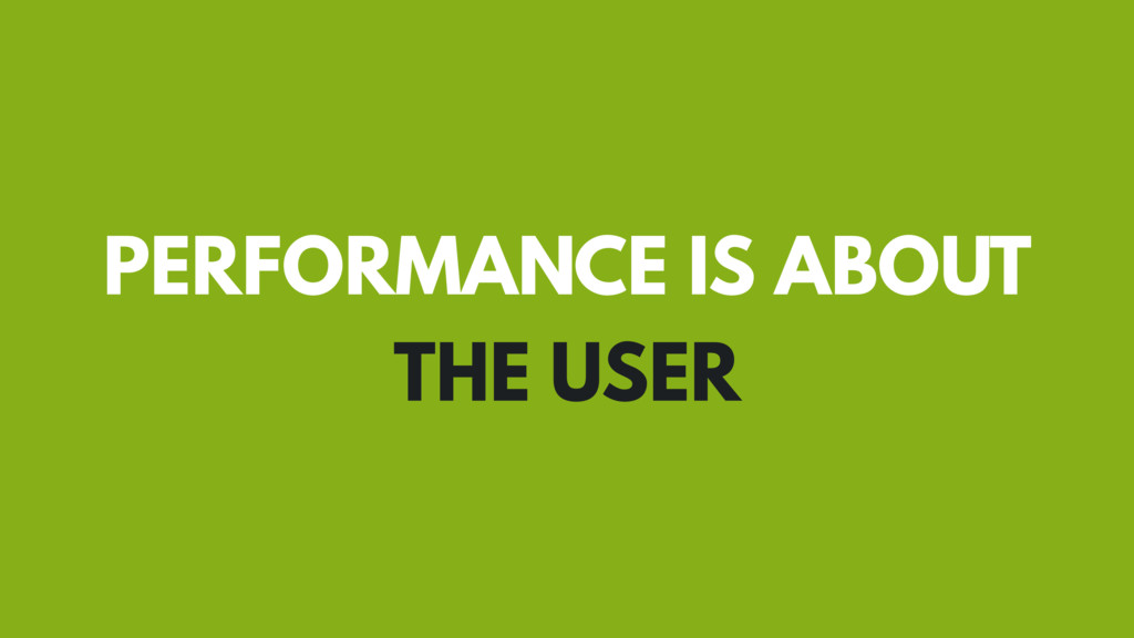 PERFORMANCE IS ABOUT THE USER