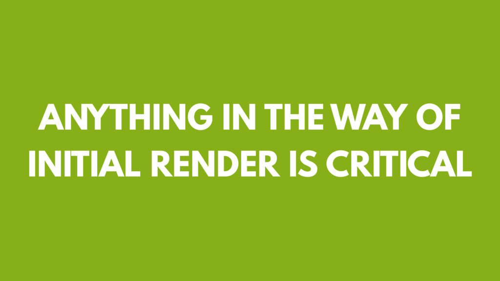 ANYTHING IN THE WAY OF INITIAL RENDER IS CRITIC...