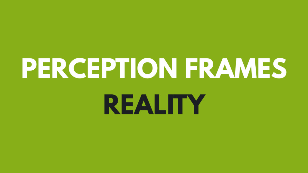 PERCEPTION FRAMES REALITY