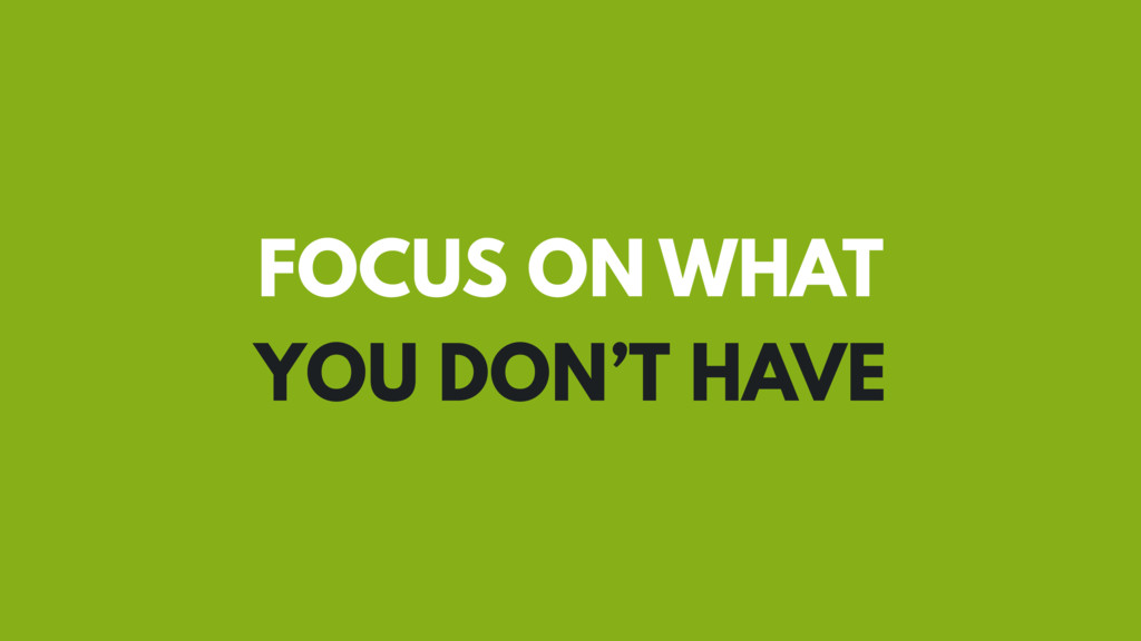 FOCUS ON WHAT YOU DON'T HAVE