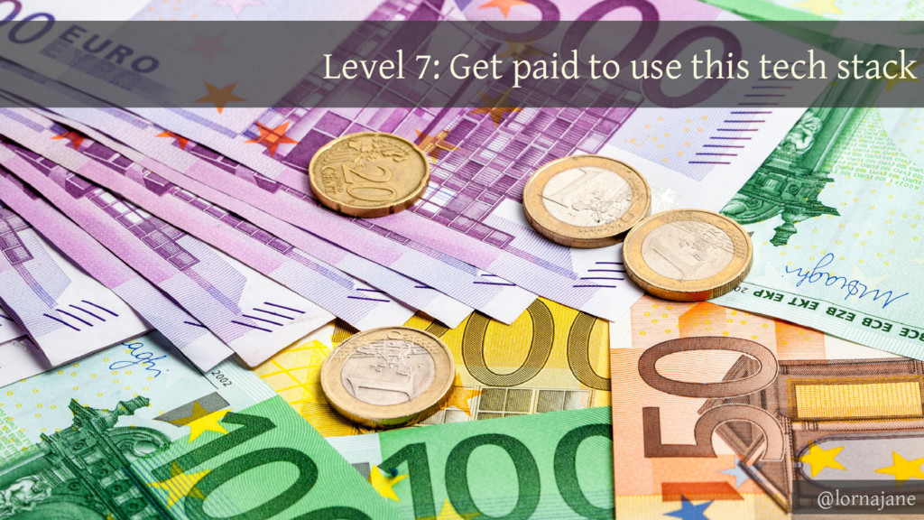 Level 7: Get paid to use this tech stack @lorna...