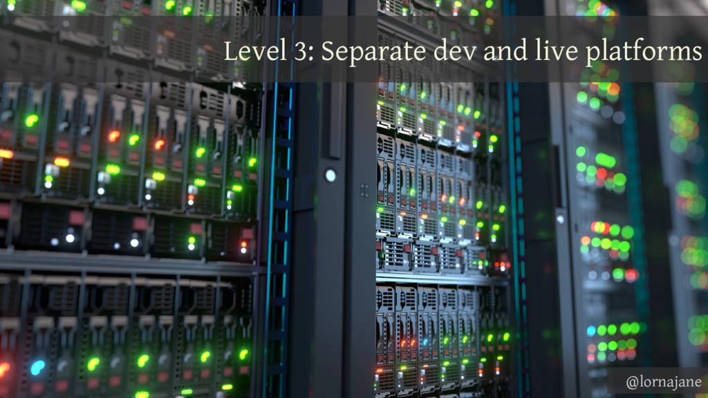 Level 3: Separate dev and live platforms @lorna...