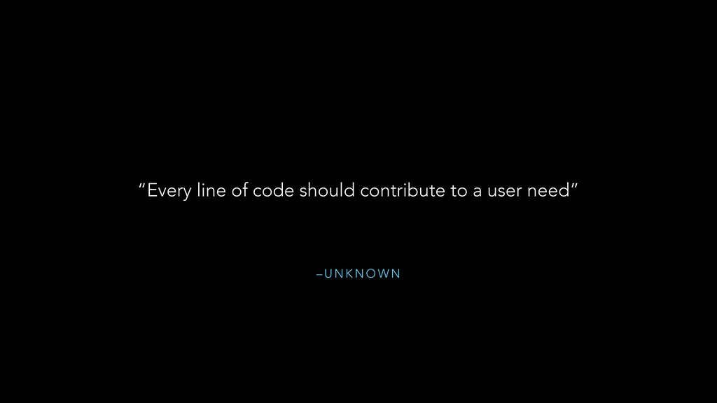 "– U N K N O W N ""Every line of code should cont..."