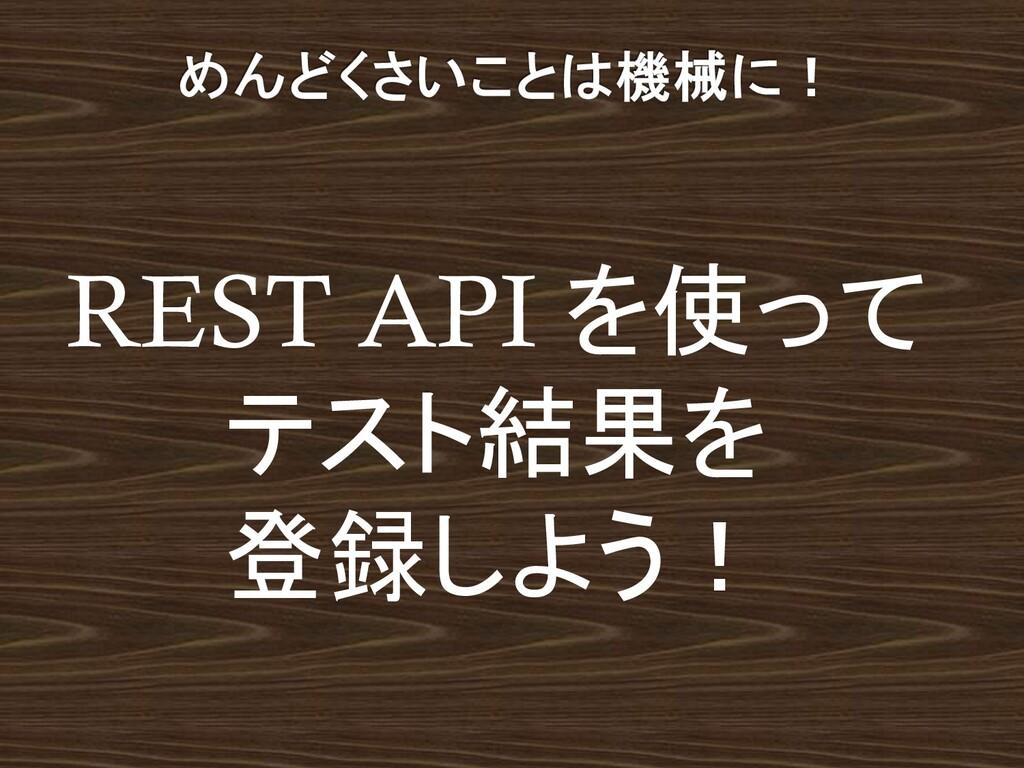 REST API を使って テスト結果を 登録しよう!