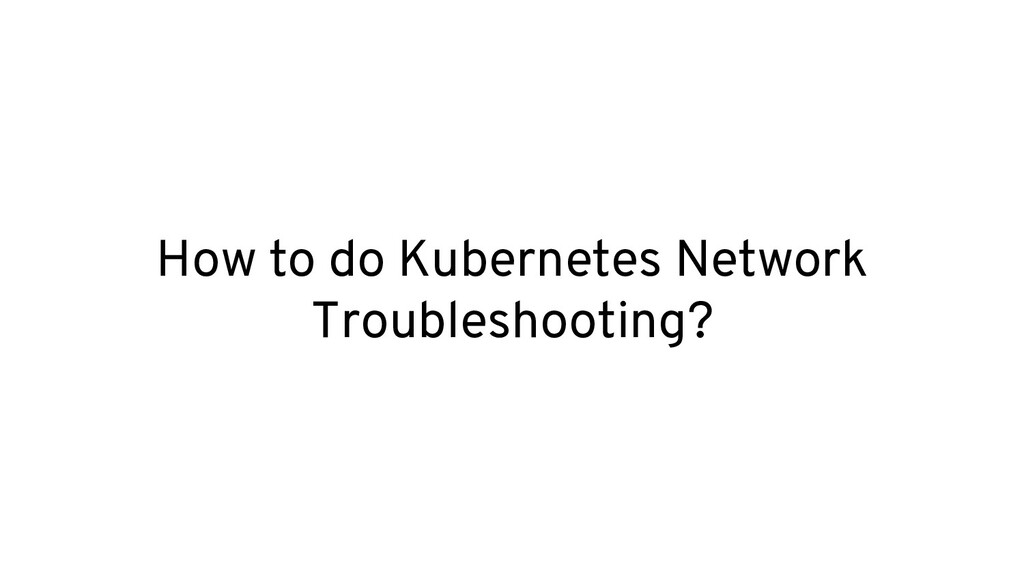How to do Kubernetes Network Troubleshooting?