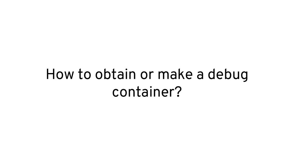 How to obtain or make a debug container?