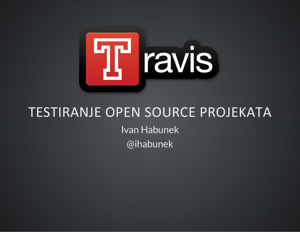 TESTIRANJE OPEN SOURCE PROJEKATA Ivan Habunek @...