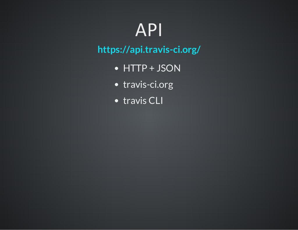 API https://api.travis-ci.org/ HTTP + JSON trav...