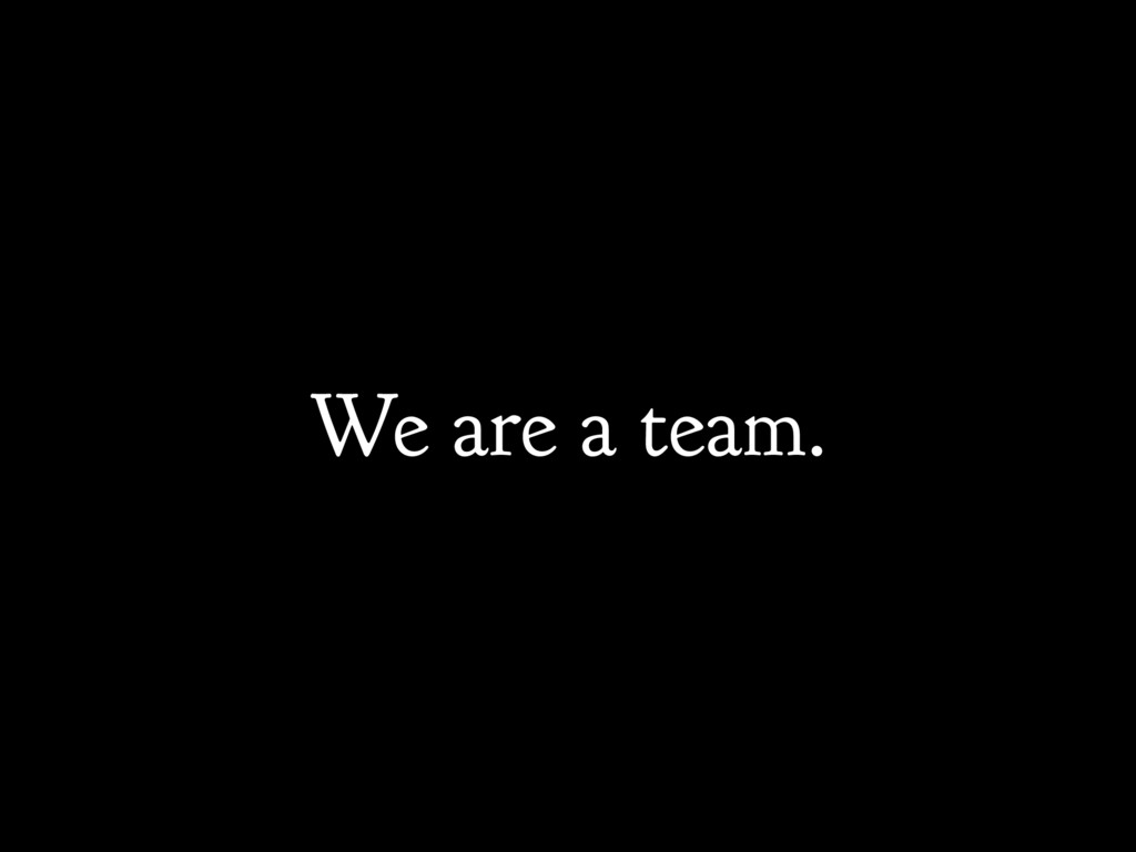 We are a team.