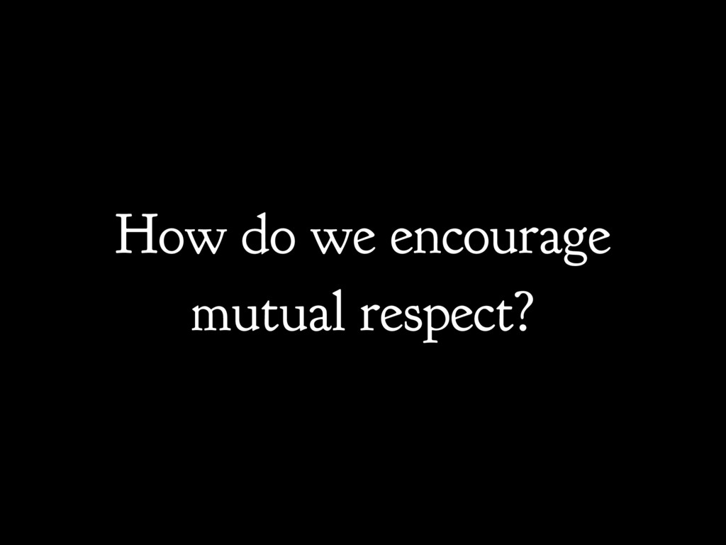 How do we encourage mutual respect?