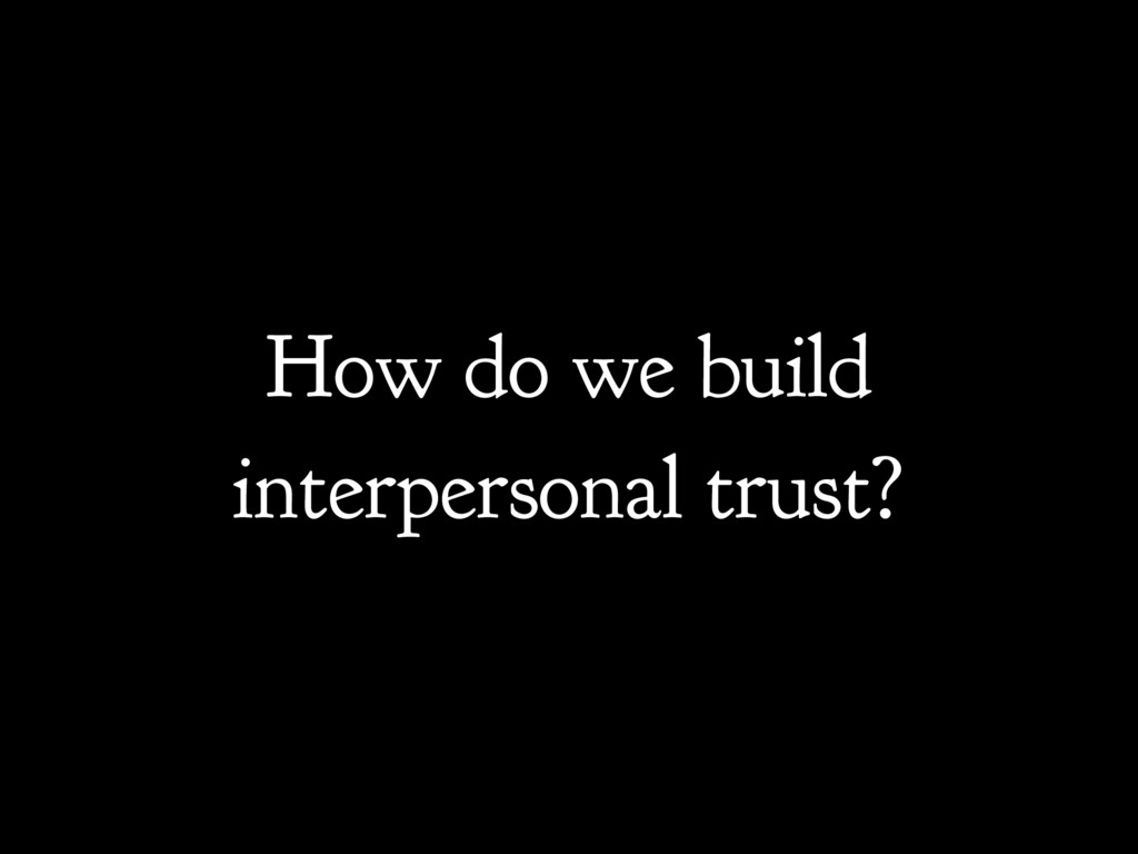 How do we build interpersonal trust?