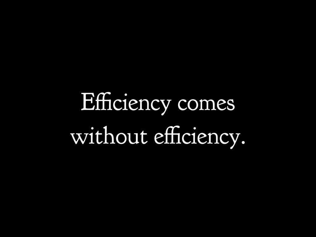 Efficiency comes without efficiency.