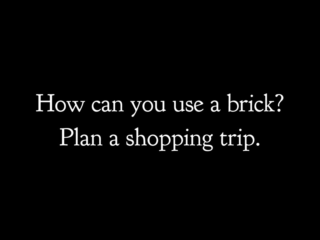How can you use a brick? Plan a shopping trip.
