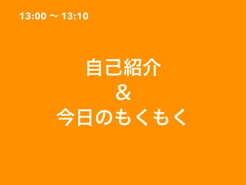 13:00 ʙ 13:10 ࣗݾհ ˍ ࠓͷ͘͘