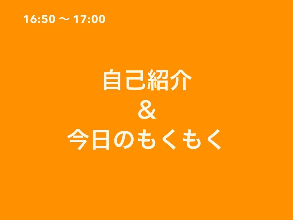 16:50 ʙ 17:00 ࣗݾհ ˍ ࠓͷ͘͘