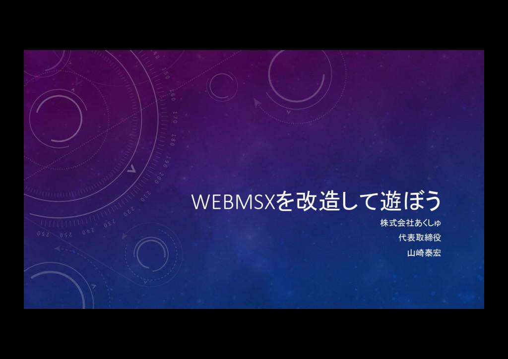 WEBMSXを改造して遊ぼう 株式会社あくしゅ  代表取締役  山崎泰宏