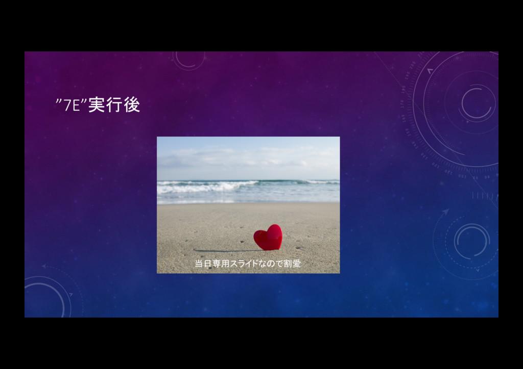 """""""7E""""実行後 当日専用スライドなので割愛"""