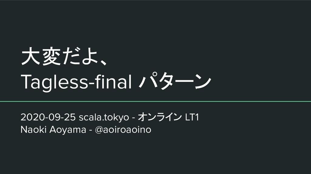 大変だよ、 Tagless-final パターン 2020-09-25 scala.tokyo ...