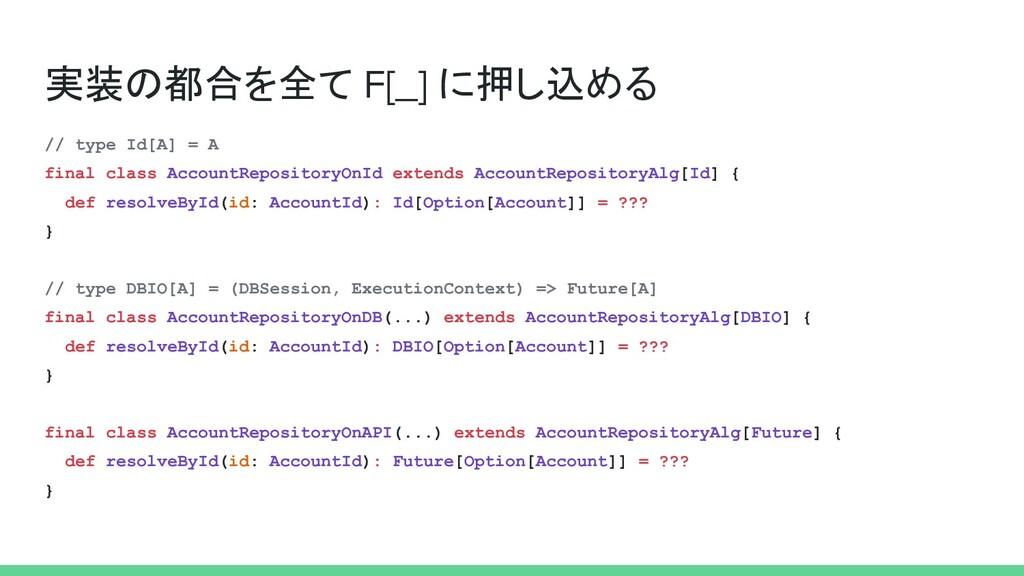 実装の都合を全て F[_] に押し込める // type Id[A] = A final cl...