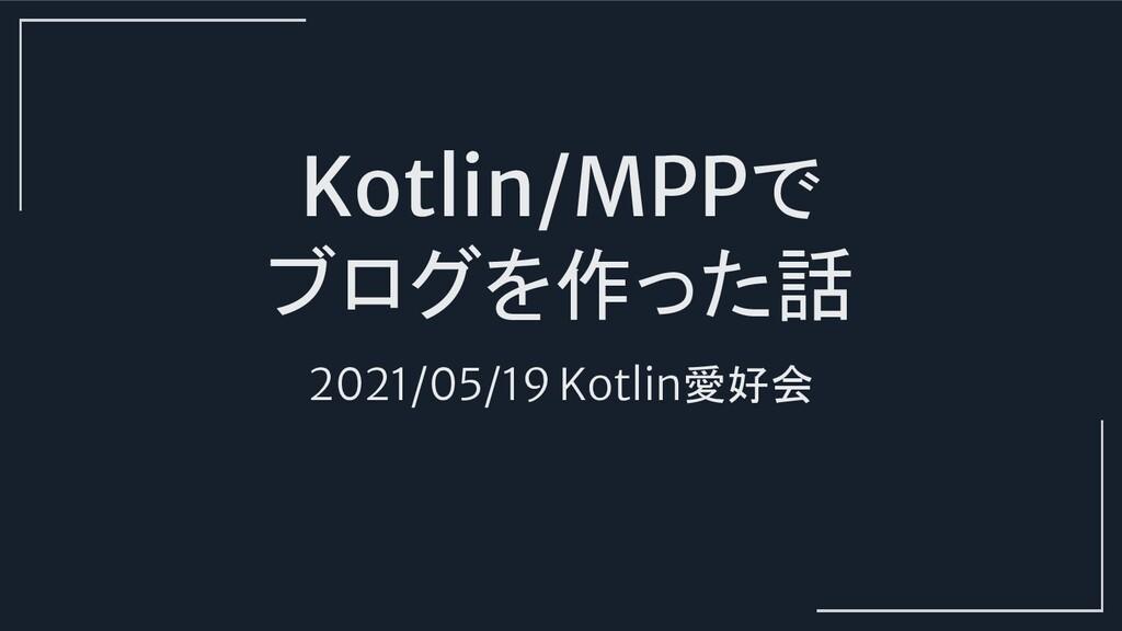 Kotlin/MPPで ブログを作った話 2021/05/19 Kotlin愛好会