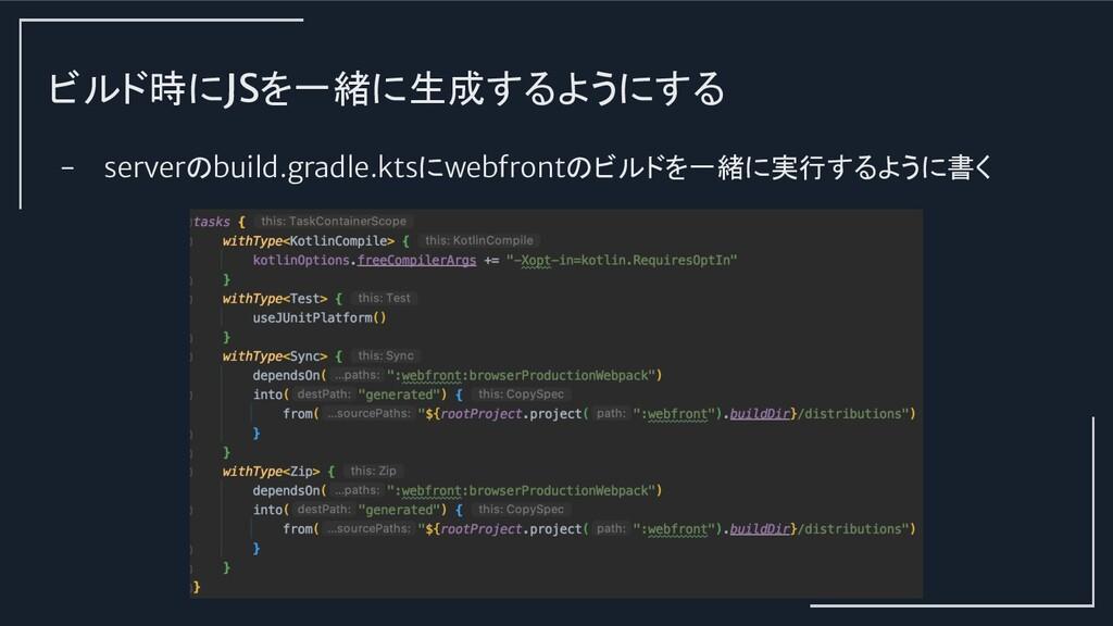 ビルド時にJSを一緒に生成するようにする - serverのbuild.gradle.ktsに...