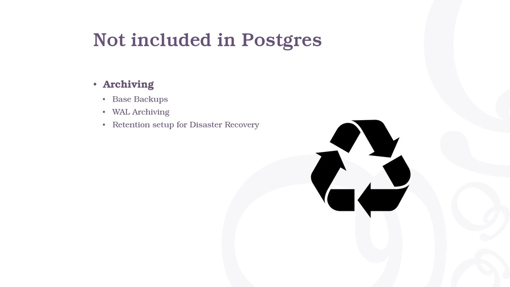 Not included in Postgres • Archiving • Base Bac...