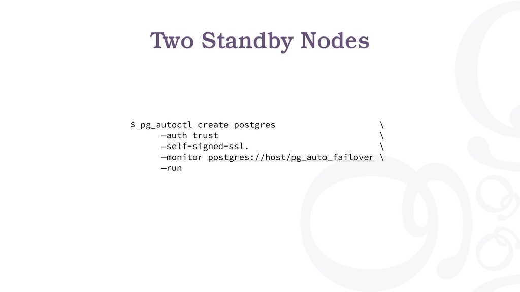 Two Standby Nodes $ pg_autoctl create postgres ...