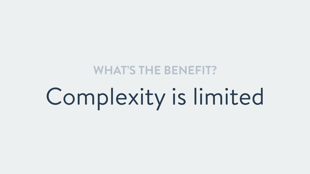 WHAT'S THE BENEFIT? Complexity is limited