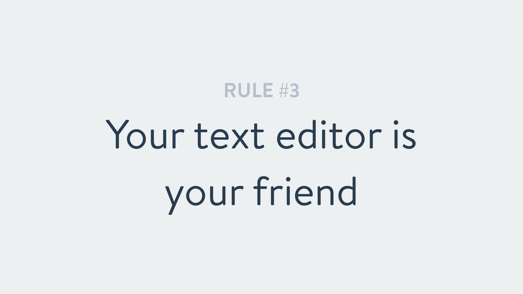 RULE #3 Your text editor is your friend