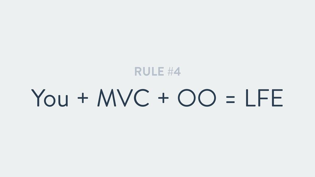RULE #4 You + MVC + OO = LFE