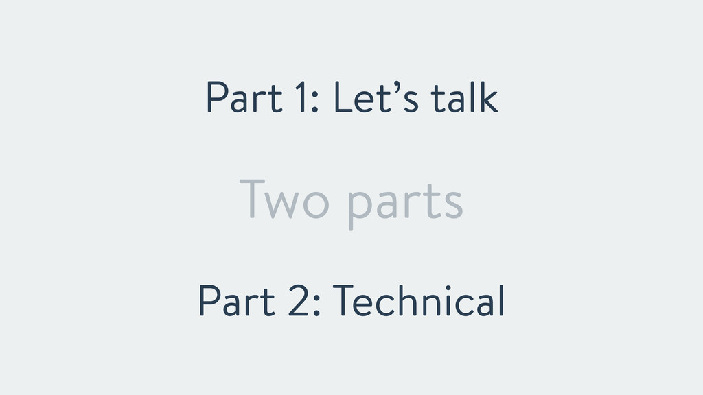 Two parts Part 1: Let's talk Part 2: Technical