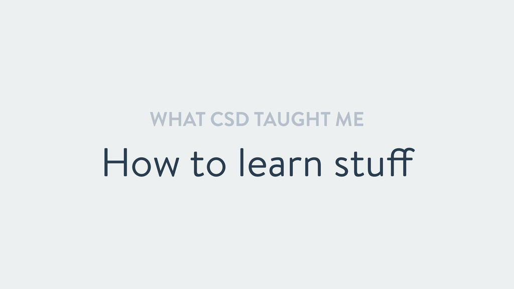 WHAT CSD TAUGHT ME How to learn stuff