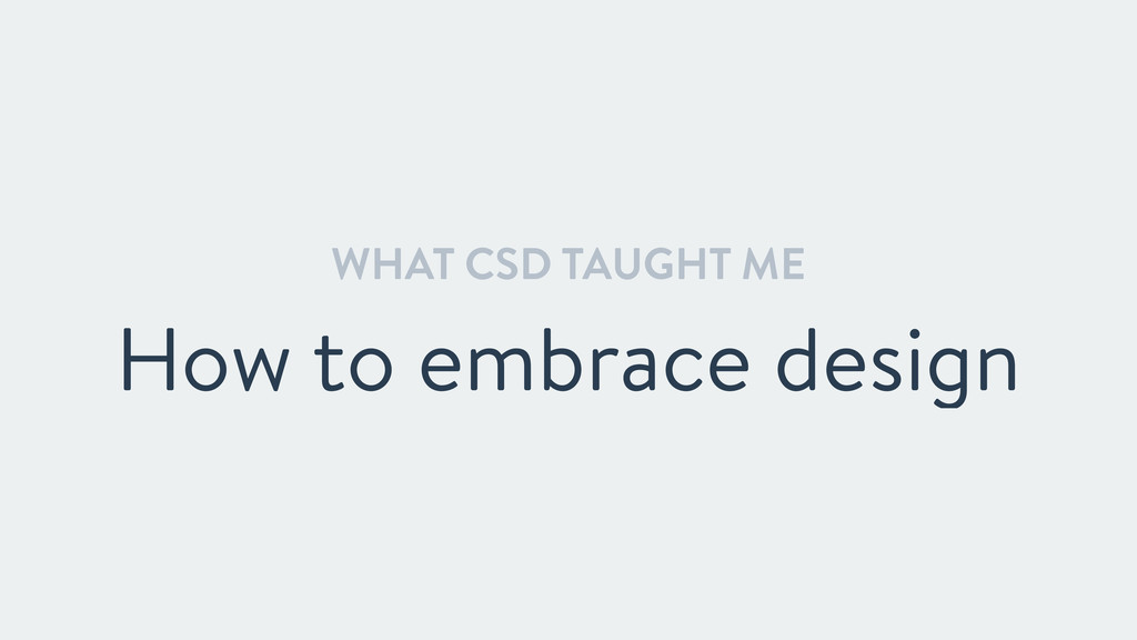 WHAT CSD TAUGHT ME How to embrace design