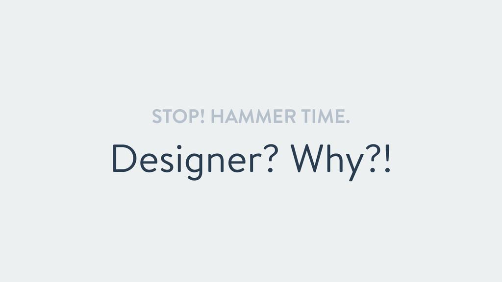 STOP! HAMMER TIME. Designer? Why?!