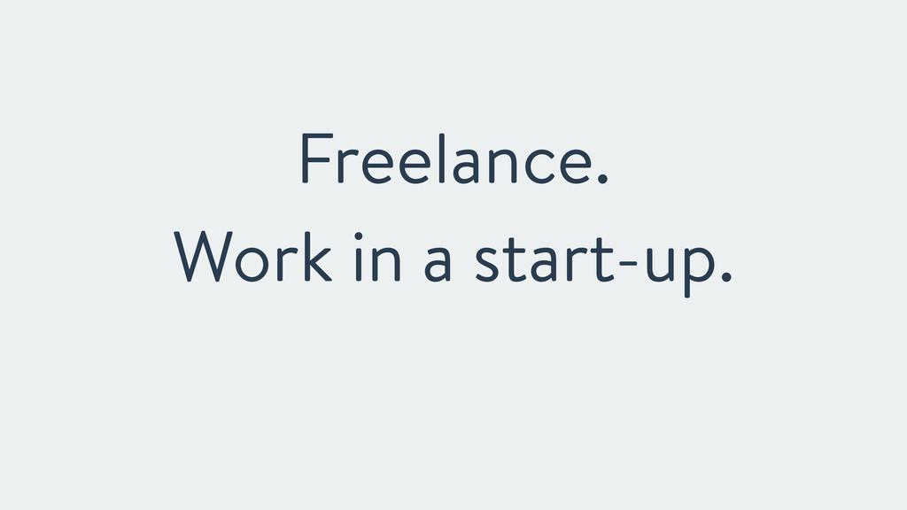 Freelance. Work in a start-up.