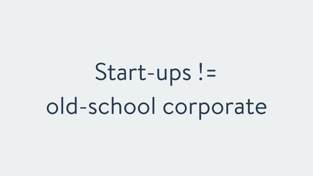 Start-ups !=  old-school corporate