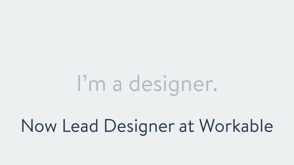 I'm a designer. Now Lead Designer at Workable