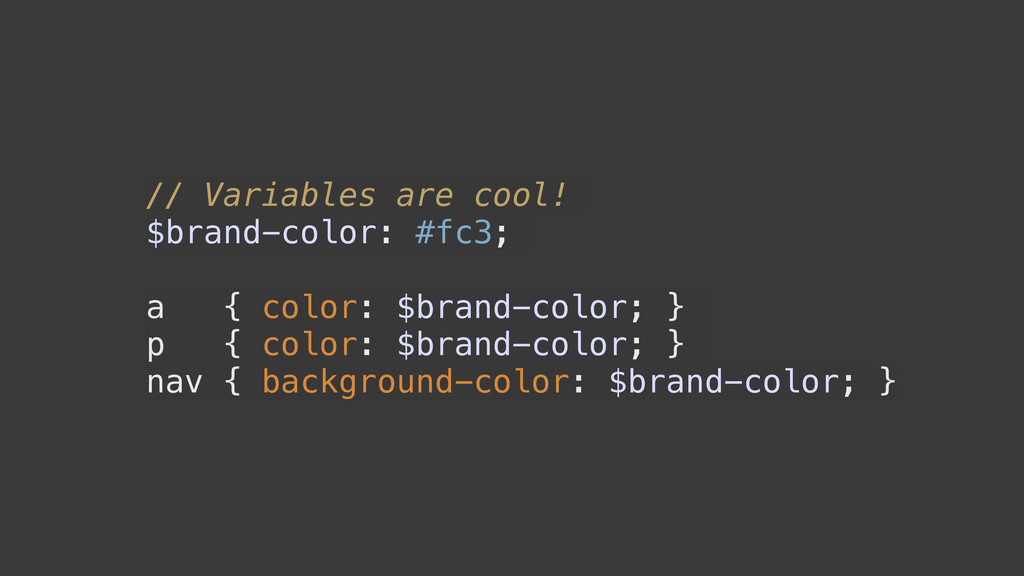 // Variables are cool! $brand-color: #fc3; a { ...