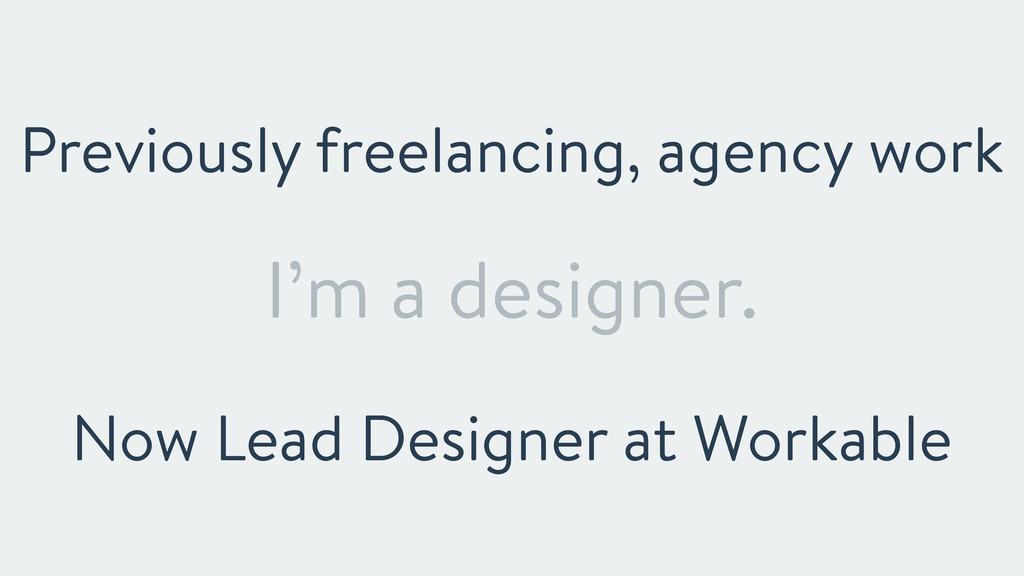 I'm a designer. Previously freelancing, agency ...