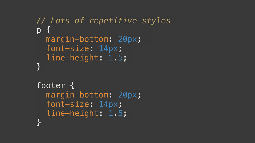 // Lots of repetitive styles p { margin-bottom:...