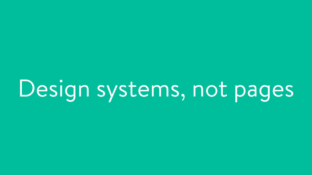 Design systems, not pages