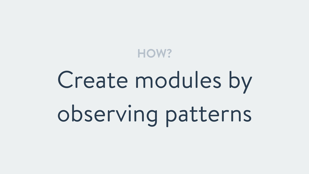 HOW? Create modules by observing patterns