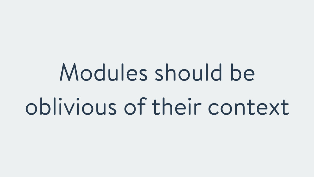 Modules should be oblivious of their context