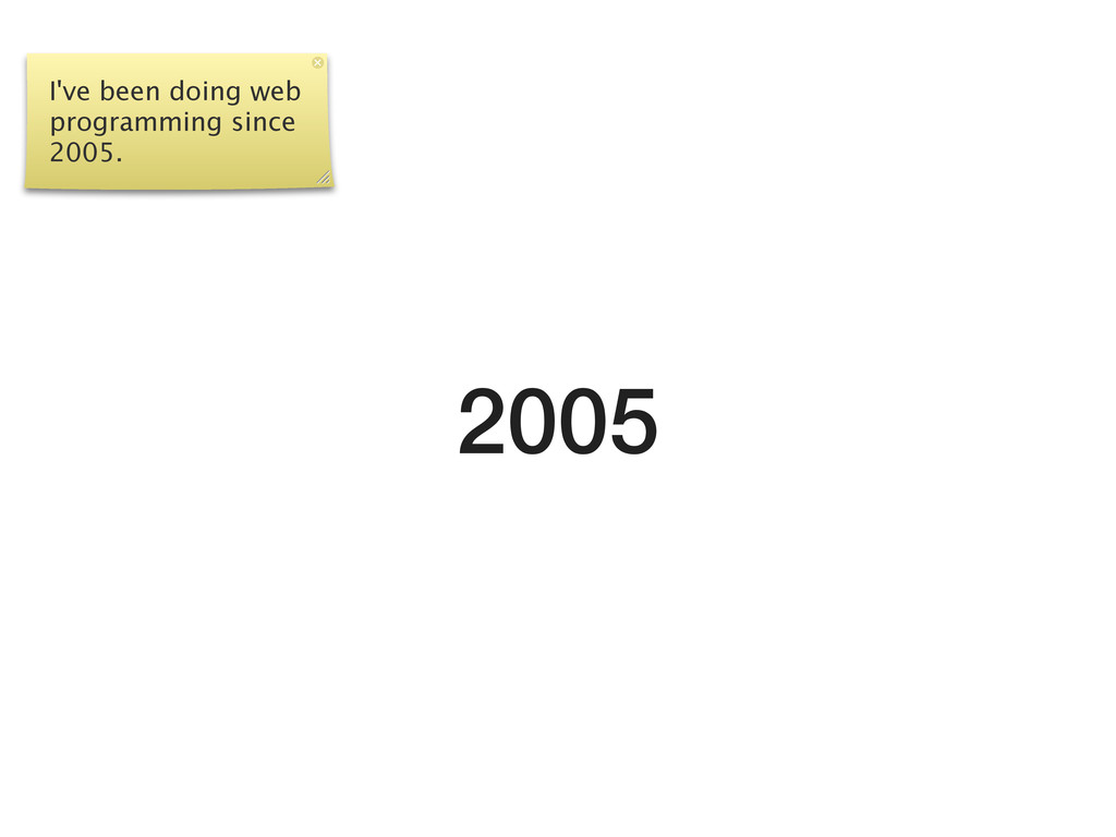 2005 I've been doing web programming since 2005.